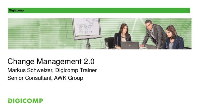 Digicomp 1 Change Management 2.0 Markus Schweizer, Digicomp Trainer Senior Consultant, AWK Group