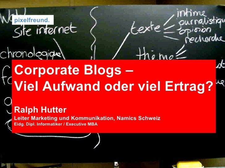 pixelfreund.  Corporate Blogs –  Viel Aufwand oder viel Ertrag? Ralph Hutter Leiter Marketing und Kommunikation, Namics Sc...