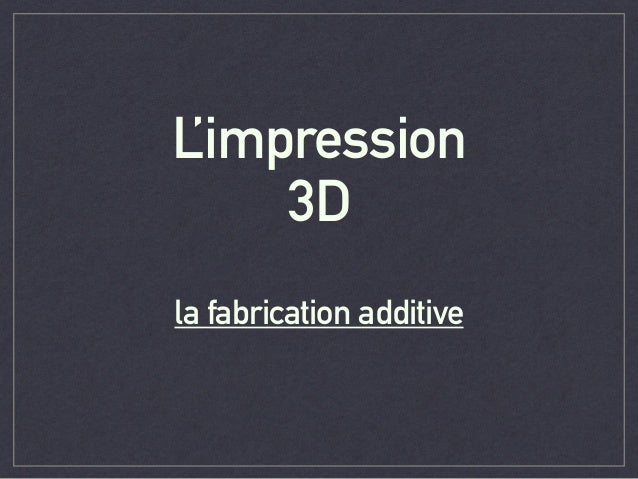 L'impression 3D 	  la fabrication additive