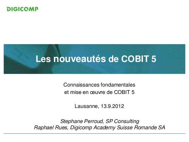ITIL V3 Foundation Les nouveautés de COBIT 5 Connaissances fondamentales et mise en œuvre de COBIT 5 Lausanne, 13.9.2012 S...