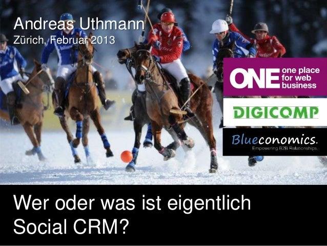 Andreas UthmannZürich, Februar 2013Wer oder was ist eigentlichSocial CRM?        Copyright 2012 by Blueconomics Business S...