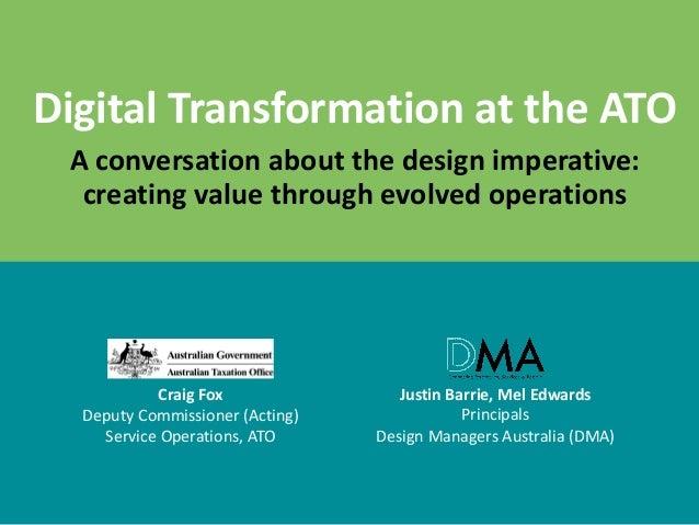 DigitalTransformationattheATO Aconversationaboutthedesignimperative: creatingvaluethroughevolvedoperations C...