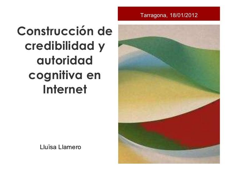 <ul><li>Construcción de credibilidad y autoridad cognitiva en Internet </li></ul>Tarragona, 18/01/2012 Lluïsa Llamero