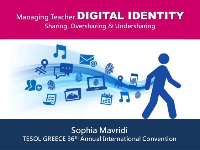 Managing Teacher DIGITAL IDENTITY Sharing, Oversharing & Undersharing Sophia Mavridi TESOL GREECE 36th Annual Internationa...