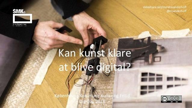 Kan kunst klare at blive digital? Københavns Kommune Kultur og Fritid DigiDag 2018 slideshare.net/meretesanderhoff @msande...