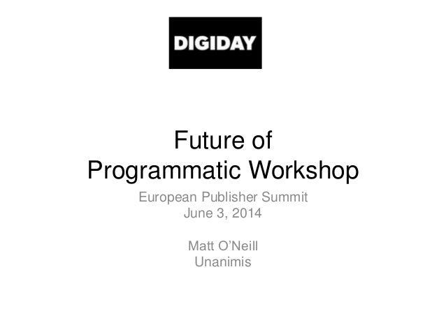 Future of Programmatic Workshop European Publisher Summit June 3, 2014 Matt O'Neill Unanimis