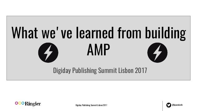 Digiday Publishing Summit Lisbon 2017 @bjoernbeth What we've learned from building AMP Digiday Publishing Summit Lisbon 20...