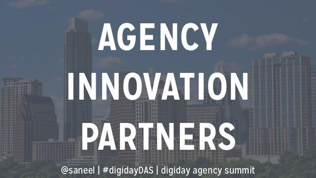 AGENCY  INNOVATION  PARTNERS  @saneel   #digidayDAS   digiday agency summit