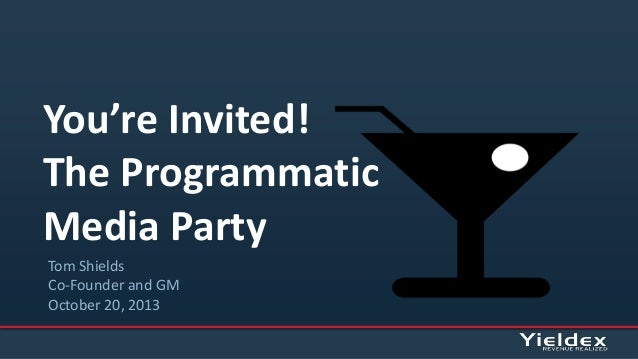 You're Invited! The Programmatic Media Party Tom Shields Co-Founder and GM October 20, 2013