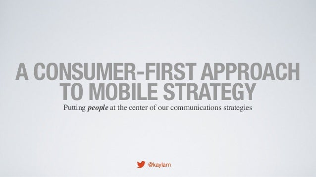 A CONSUMER-FIRST APPROACH TO MOBILE STRATEGY Putting people at the center of our communications strategies  @kaylam