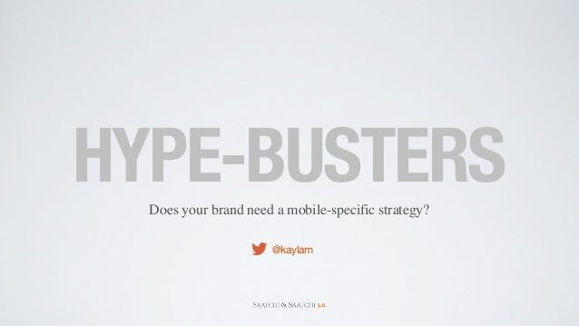 HYPE-BUSTERS  Does your brand need a mobile-specific strategy?                      @kaylam