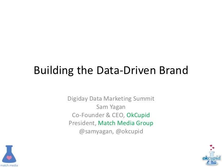 Building the Data-Driven Brand      Digiday Data Marketing Summit                Sam Yagan       Co-Founder & CEO, OkCupid...