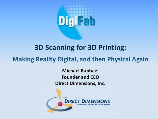 3D Scanning for 3D Printing:  Making Reality Digital, and then Physical Again  Michael Raphael  Founder and CEO  Direct Di...