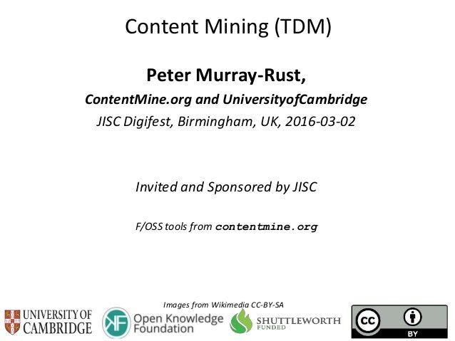 Content Mining (TDM) Peter Murray-Rust, ContentMine.org and UniversityofCambridge JISC Digifest, Birmingham, UK, 2016-03-0...
