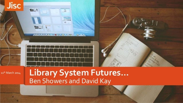 Library System Futures… Ben Showers and David Kay 11th March 2014