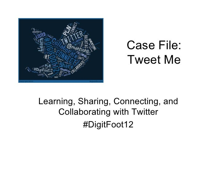 Case File:                     Tweet MeLearning, Sharing, Connecting, and    Collaborating with Twitter           #DigitFo...