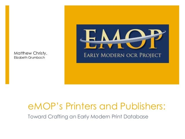 eMOP's Printers and Publishers: Toward Crafting an Early Modern Print Database Matthew Christy, Elizabeth Grumbach