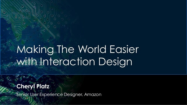 Making The World Easier with Interaction Design Cheryl Platz Senior User Experience Designer, Amazon