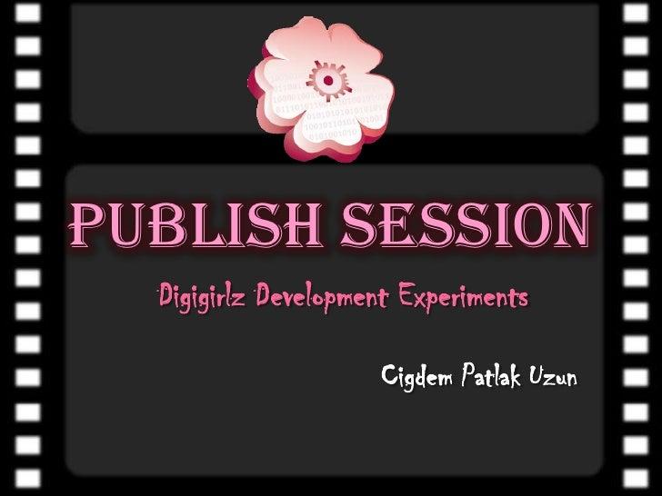 Publish Session<br />DigigirlzDevelopment Experiments<br />CigdemPatlakUzun<br />