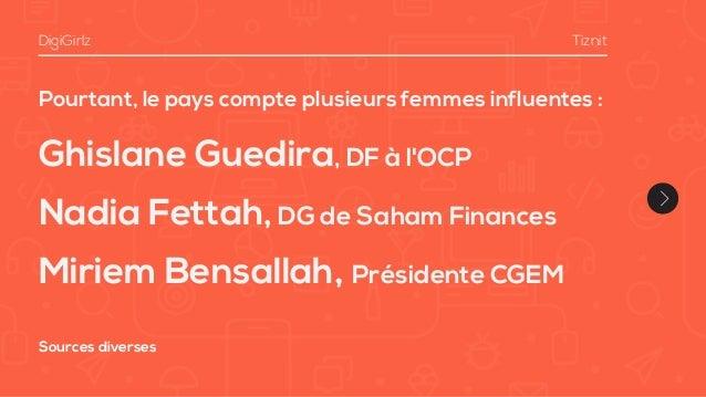 Pourtant, le pays compte plusieurs femmes influentes : Ghislane Guedira, DF à l'OCP Nadia Fettah,DG de Saham Finances Miri...