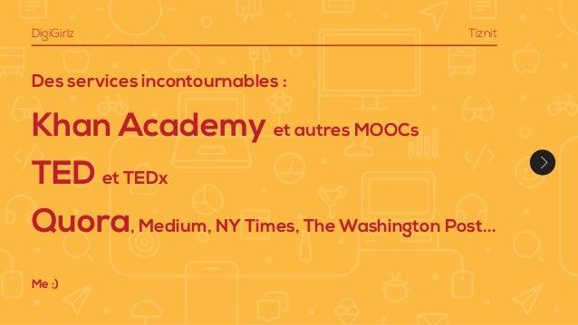Des services incontournables : Khan Academy et autres MOOCs TED et TEDx Quora, Medium, NY Times, The Washington Post... Di...