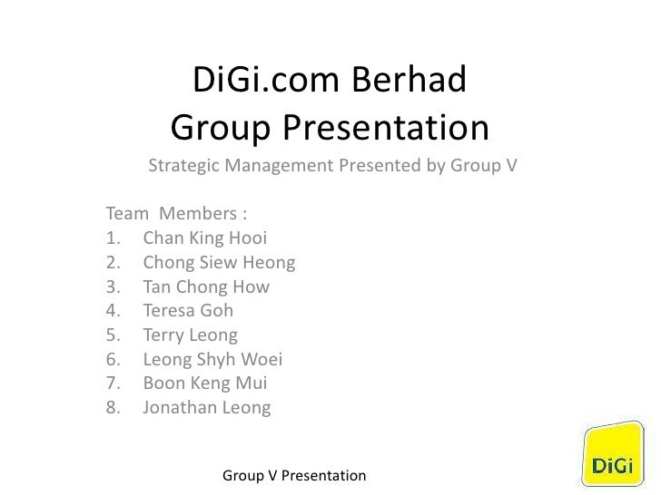 DiGi.com Berhad Group Presentation Strategic Management Presented by Group V Team Members : 1. Chan King Hooi 2. Chong Sie...