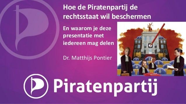 Hoe de Piratenpartij de rechtsstaat wil beschermen En waarom je deze presentatie met iedereen mag delen Dr. Matthijs Ponti...