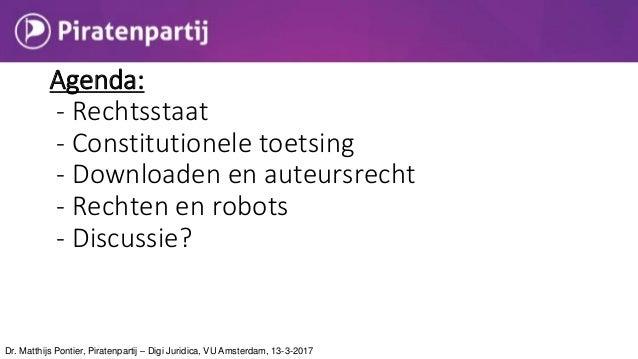 Agenda: - Rechtsstaat - Constitutionele toetsing - Downloaden en auteursrecht - Rechten en robots - Discussie? Dr. Matthij...