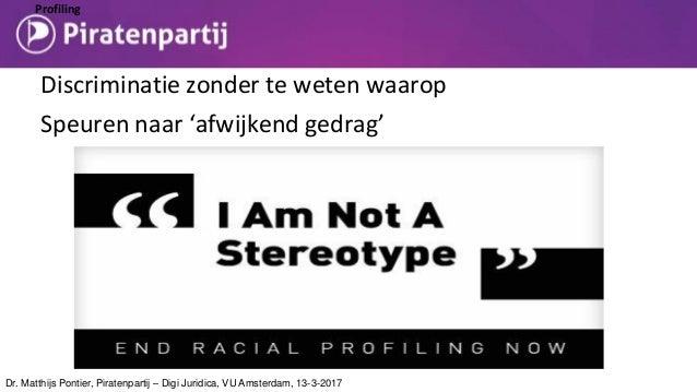 Profiling Discriminatie zonder te weten waarop Speuren naar 'afwijkend gedrag' Dr. Matthijs Pontier, Piratenpartij – Digi ...