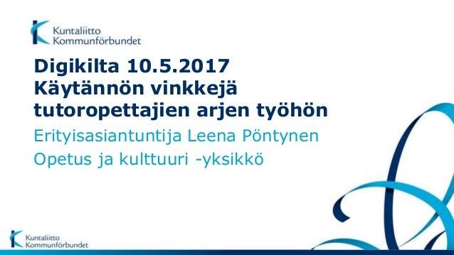Digikilta 10.5.2017 Käytännön vinkkejä tutoropettajien arjen työhön Erityisasiantuntija Leena Pöntynen Opetus ja kulttuuri...