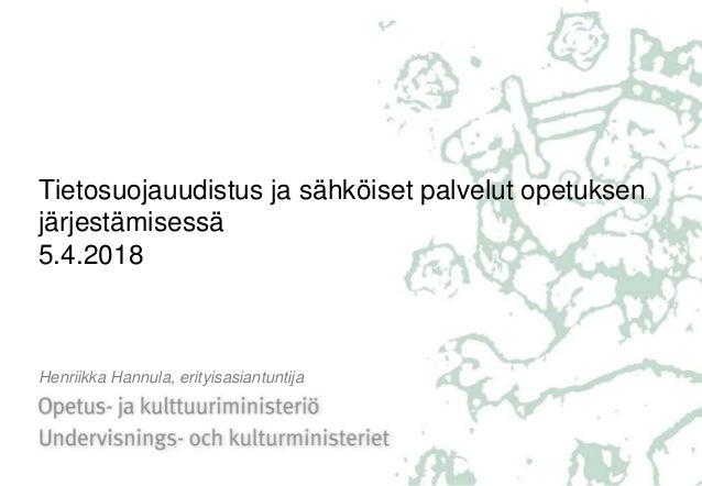 Tietosuojauudistus ja sähköiset palvelut opetuksen järjestämisessä 5.4.2018 Henriikka Hannula, erityisasiantuntija