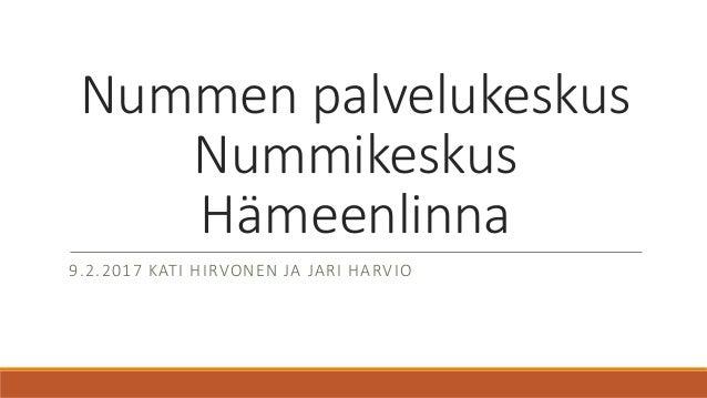 Nummen palvelukeskus Nummikeskus Hämeenlinna 9.2.2017 KATI HIRVONEN JA JARI HARVIO