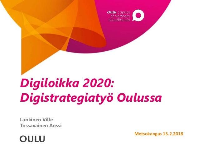 Digiloikka 2020: Digistrategiatyö Oulussa Lankinen Ville Tossavainen Anssi Metsokangas 13.2.2018