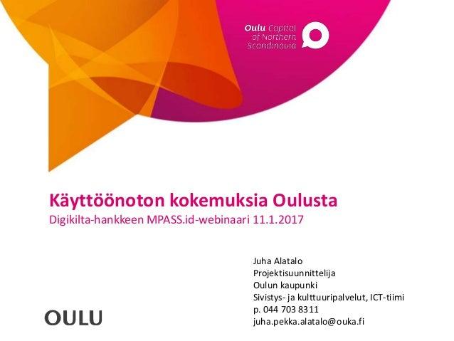 Juha Alatalo Projektisuunnittelija Oulun kaupunki Sivistys- ja kulttuuripalvelut, ICT-tiimi p. 044 703 8311 juha.pekka.ala...