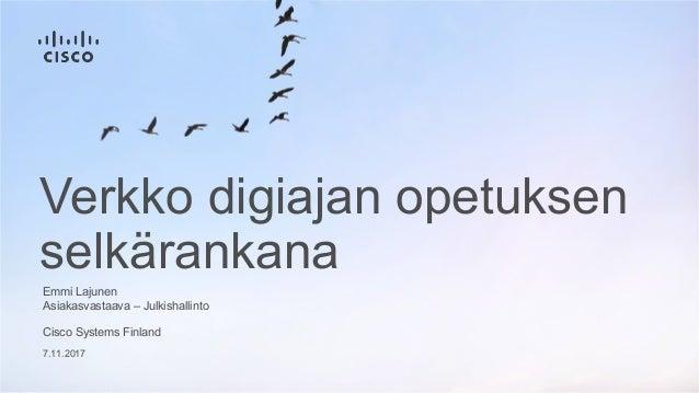 7.11.2017 Verkko digiajan opetuksen selkärankana Cisco Systems Finland Emmi Lajunen Asiakasvastaava – Julkishallinto