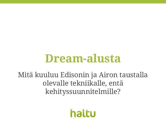 Mitä kuuluu Edisonin ja Airon taustalla olevalle tekniikalle, entä kehityssuunnitelmille? Dream-alusta