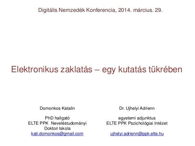 Elektronikus zaklatás – egy kutatás tükrében Digitális Nemzedék Konferencia, 2014. március. 29. Domonkos Katalin Dr. Ujhel...