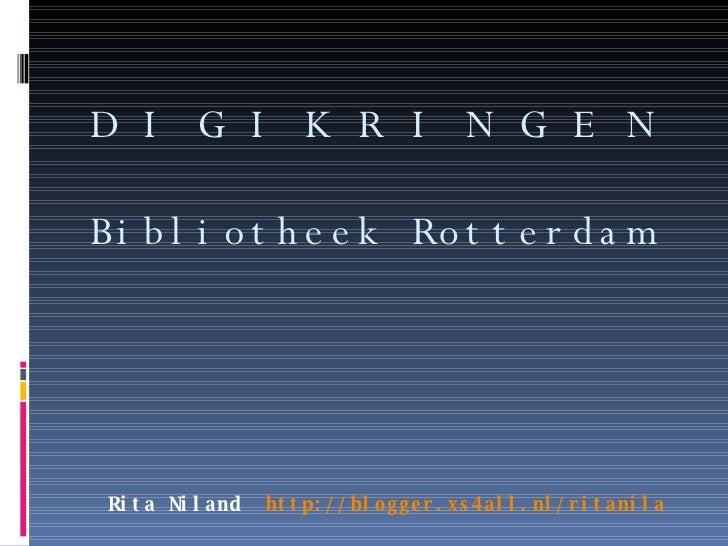 Rita Niland  http://blogger.xs4all.nl/ritanila D I G I K R I N G E N Bibliotheek Rotterdam