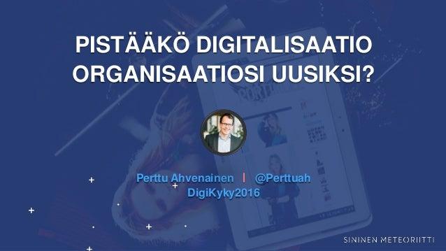 PISTÄÄKÖ DIGITALISAATIO ORGANISAATIOSI UUSIKSI? Perttu Ahvenainen ⎢ @Perttuah DigiKyky2016
