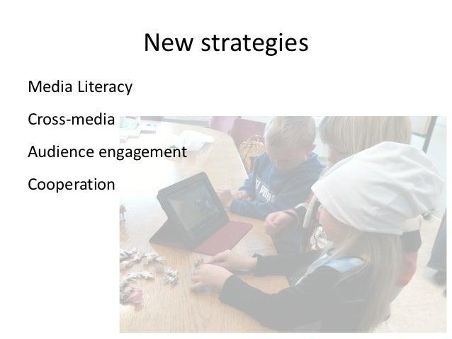 New strategies Media Literacy  Cross-‐media  Audience engagement  Cooperation