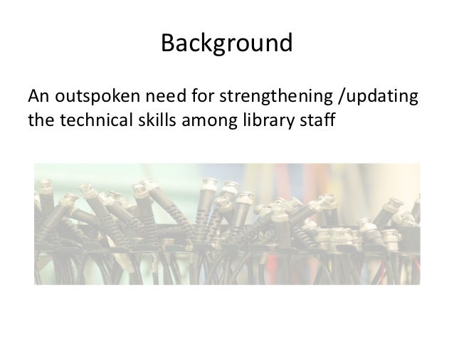 Background An outspoken need for strengthening /updating the technical skills among library staff