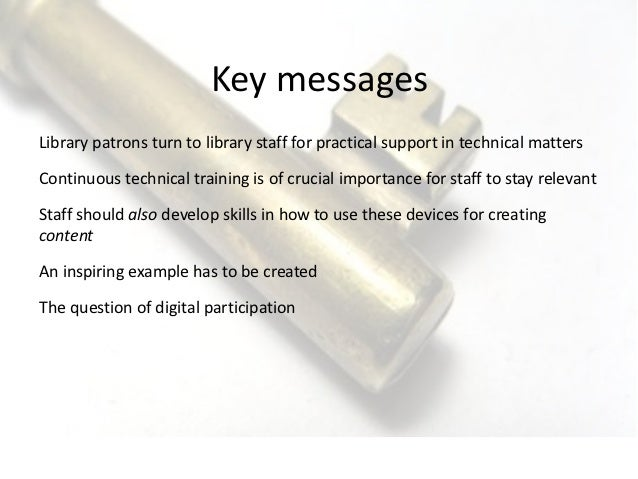 Key messages Library patrons turn to library staff for practical support in technical matters  Continuous ...