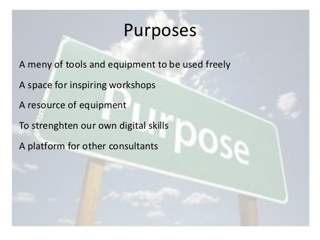Purposes A meny of tools and equipment to be used freely  A space for inspiring workshops  A resource ...