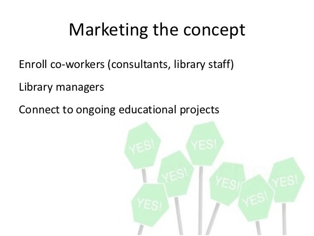 Marketing the concept Enroll co-‐workers (consultants, library staff)  Library managers  Connect to ongoing...