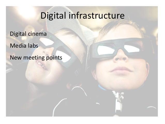 Digital infrastructure Digital cinema  Media labs  New meeting points