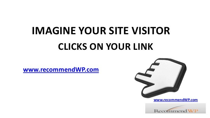 IMAGINE YOUR SITE VISITOR<br />CLICKS ON YOUR LINK<br />www.recommendWP.com<br />www.recommendWP.com<br />