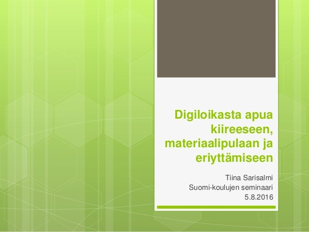 Digiloikasta apua kiireeseen, materiaalipulaan ja eriyttämiseen Tiina Sarisalmi Suomi-koulujen seminaari 5.8.2016