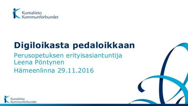 Digiloikasta pedaloikkaan Perusopetuksen erityisasiantuntija Leena Pöntynen Hämeenlinna 29.11.2016
