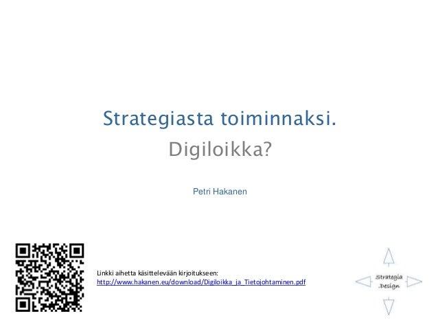 Strategiasta toiminnaksi. Digiloikka? Petri Hakanen Linkki aihetta käsittelevään kirjoitukseen: http://www.hakanen.eu/down...