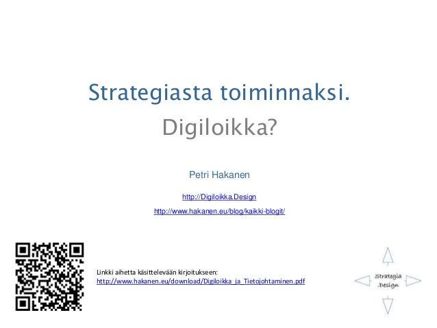 Strategiasta toiminnaksi. Digiloikka? Petri Hakanen http://Digiloikka.Design http://www.hakanen.eu/blog/kaikki-blogit/ Lin...